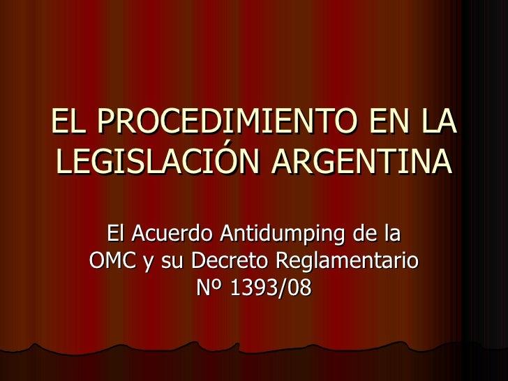 EL PROCEDIMIENTO EN LA LEGISLACIÓN ARGENTINA El Acuerdo Antidumping de la OMC y su Decreto Reglamentario Nº 1393/08