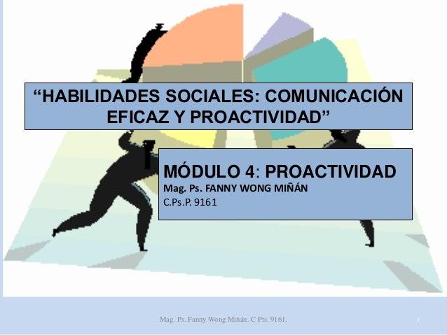 """""""HABILIDADES SOCIALES: COMUNICACIÓN EFICAZ Y PROACTIVIDAD"""" MÓDULO 4: PROACTIVIDAD Mag. Ps. FANNY WONG MIÑÁN C.Ps.P. 9161  ..."""