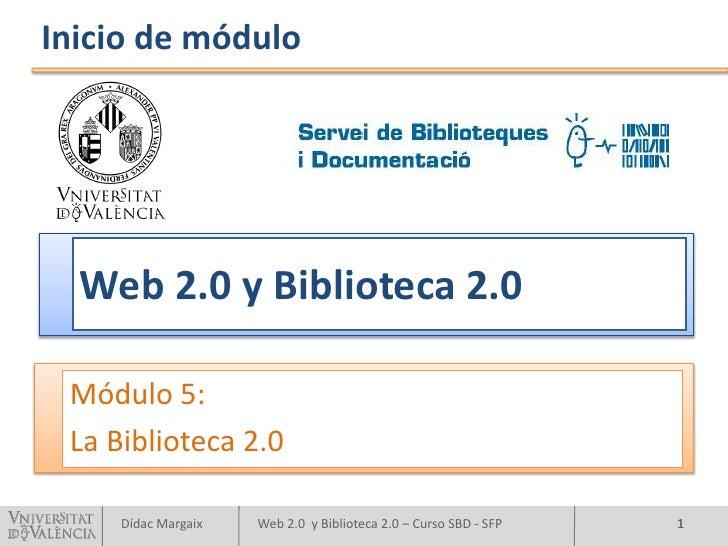 Inicio de módulo       Web 2.0 y Biblioteca 2.0   Módulo 5:  La Biblioteca 2.0       Dídac Margaix   Web 2.0 y Biblioteca ...