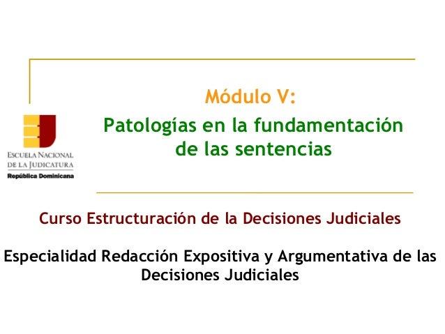 Módulo V:Patologías en la fundamentaciónde las sentenciasCurso Estructuración de la Decisiones JudicialesEspecialidad Reda...