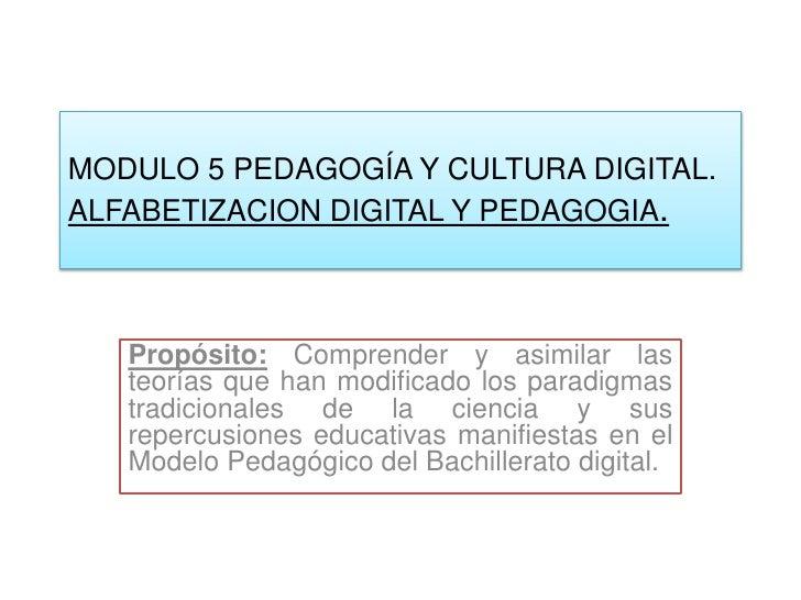 MODULO 5 PEDAGOGÍA Y CULTURA DIGITAL.ALFABETIZACION DIGITAL Y PEDAGOGIA.   Propósito: Comprender y asimilar las   teorías ...