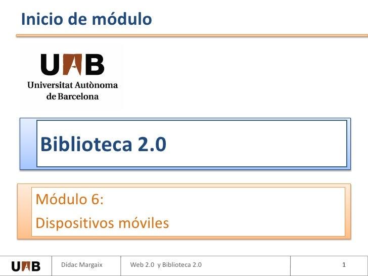 Inicio de módulo       Biblioteca 2.0   Módulo 6:  Dispositivos móviles      Dídac Margaix   Web 2.0 y Biblioteca 2.0   1