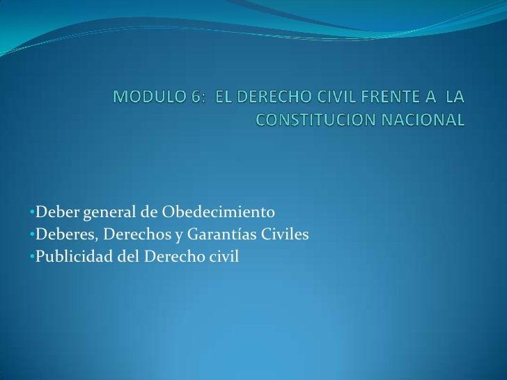 MODULO 6:  EL DERECHO CIVIL FRENTE A  LA CONSTITUCION NACIONAL<br /><br /><ul><li>Deber general de Obedecimiento
