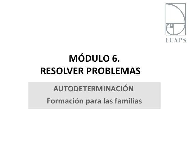 MÓDULO 6.RESOLVER PROBLEMAS   AUTODETERMINACIÓN Formación para las familias