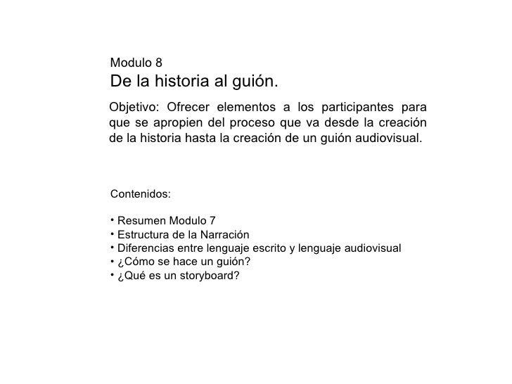 Modulo 8 De la historia al guión. <ul><li>Contenidos: </li></ul><ul><li>Resumen Modulo 7 </li></ul><ul><li>Estructura de l...