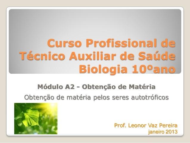 Curso Profissional deTécnico Auxiliar de SaúdeBiologia 10ºanoMódulo A2 - Obtenção de MatériaObtenção de matéria pelos sere...