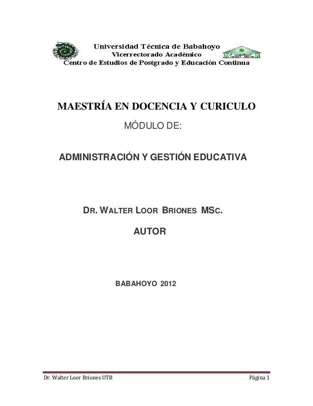 Dr. Walter Loor Briones UTB Página 1 MAESTRÍA EN DOCENCIA Y CURICULO MÓDULO DE: ADMINISTRACIÓN Y GESTIÓN EDUCATIVA DR. WAL...