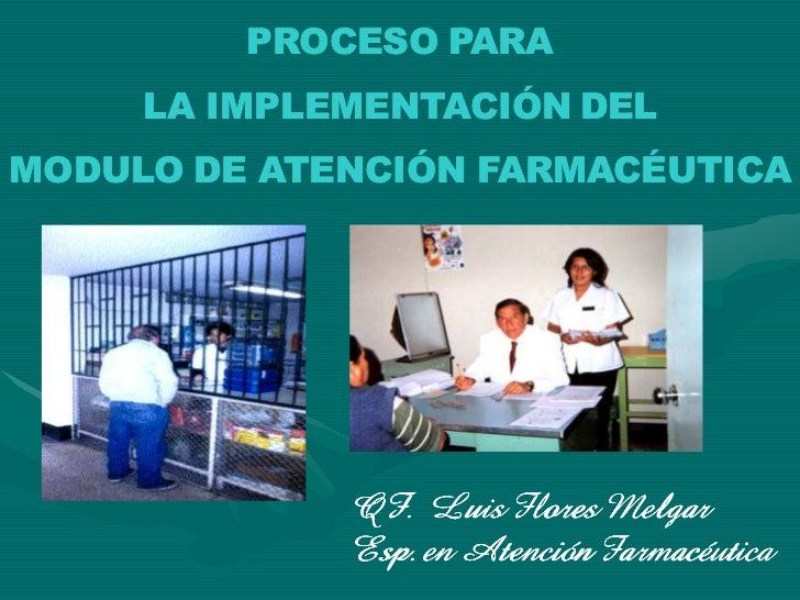 PROCESO PARA      LA IMPLEMENTACIÓN DEL MODULO DE ATENCIÓN FARMACÉUTICA                  QF. Luis Flores Melgar           ...