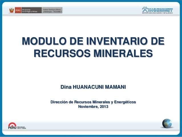 MODULO DE INVENTARIO DE RECURSOS MINERALES  Dina HUANACUNI MAMANI Dirección de Recursos Minerales y Energéticos Noviembre,...