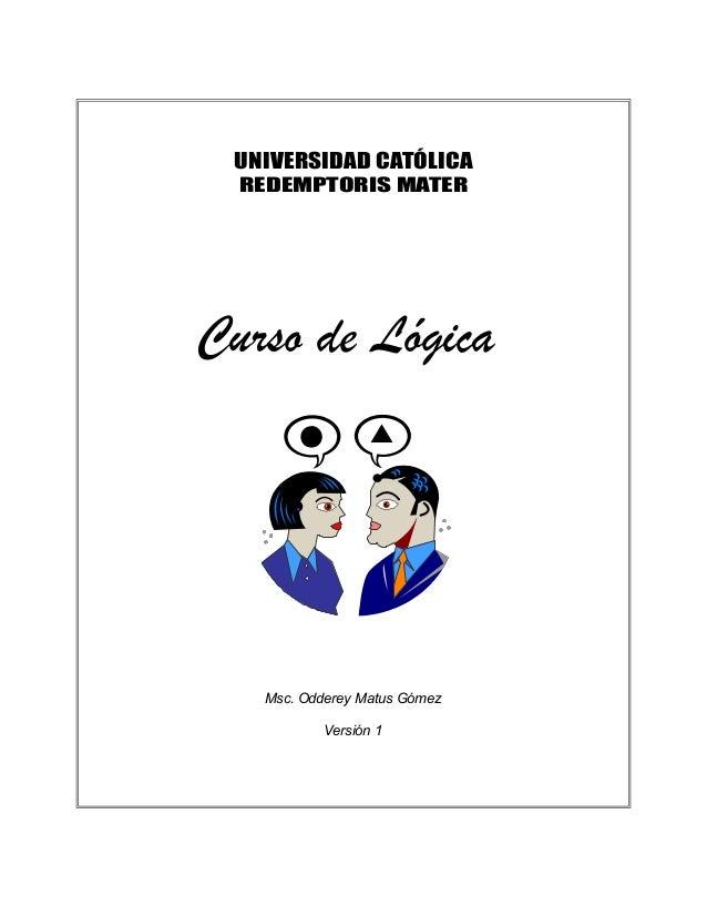 UNIVERSIDAD CATÓLICA REDEMPTORIS MATER Curso de Lógica Msc. Odderey Matus Gómez Versión 1
