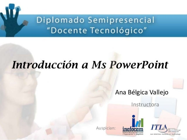 Auspician: Introducción a Ms PowerPoint Ana Bélgica Vallejo Instructora