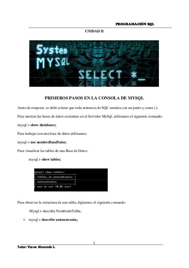 PROGRAMACIÓN SQL 1 Tutor: Yasser Alvarado S. UNIDAD II PRIMEROS PASOS EN LA CONSOLA DE MYSQL Antes de empezar, se debe acl...