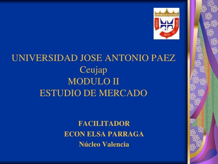 UNIVERSIDAD JOSE ANTONIO PAEZCeujapMODULO IIESTUDIO DE MERCADO<br />FACILITADOR <br />ECON ELSA PARRAGA<br />Núcleo Valenc...