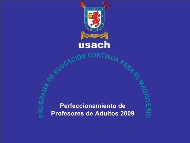 PROGRAMA DE EDUCACIÓN CONTINUA PARA EL MAGISTERIO Perfeccionamiento de Profesores de Adultos 2009