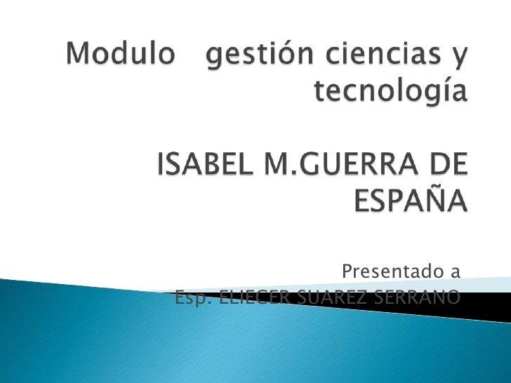 Modulo   gestión ciencias y tecnologíaISABEL M.GUERRA DE ESPAÑA<br />Presentado a<br />Esp. ELIECER SUAREZ SERRANO<br />