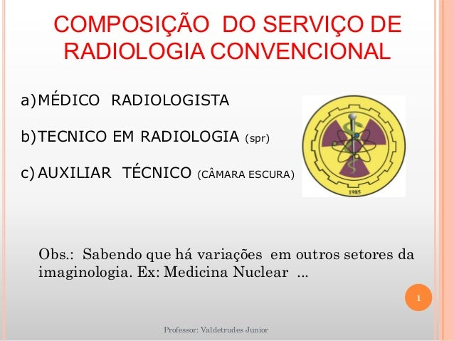 COMPOSIÇÃO DO SERVIÇO DE RADIOLOGIA CONVENCIONAL Professor: Valdetrudes Junior a)MÉDICO RADIOLOGISTA b)TECNICO EM RADIOLOG...
