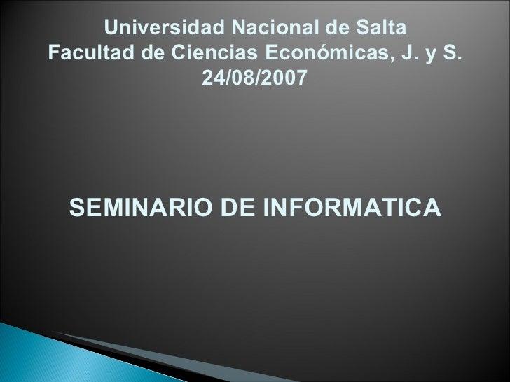 Universidad Nacional de Salta Facultad de Ciencias Económicas, J. y S. 24/08/2007 SEMINARIO DE INFORMATICA
