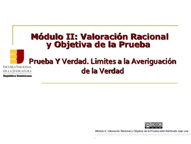 Módulo II:Módulo II: Valoración RacionalValoración Racional y Objetiva de la Pruebay Objetiva de la Prueba Prueba Y Verdad...