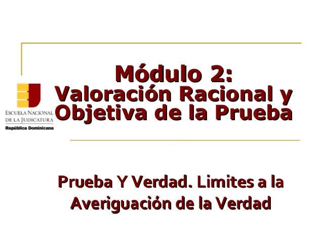 Módulo 2:Módulo 2: Valoración Racional yValoración Racional y Objetiva de la PruebaObjetiva de la Prueba Prueba Y Verdad. ...