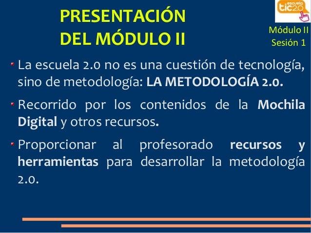 PRESENTACIÓN DEL MÓDULO II Módulo II Sesión 1 La escuela 2.0 no es una cuestión de tecnología, sino de metodología: LA MET...