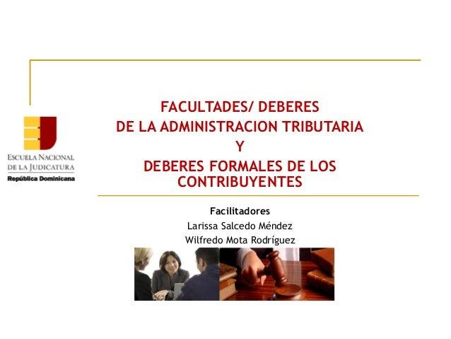 FACULTADES/ DEBERES DE LA ADMINISTRACION TRIBUTARIA Y DEBERES FORMALES DE LOS CONTRIBUYENTES Facilitadores Larissa Salcedo...