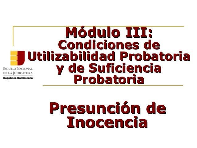 Módulo III:Módulo III: Condiciones deCondiciones de Utilizabilidad ProbatoriaUtilizabilidad Probatoria y de Suficienciay d...