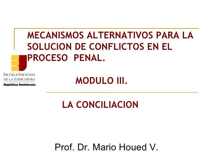MECANISMOS ALTERNATIVOS PARA LA SOLUCION DE CONFLICTOS EN EL PROCESO  PENAL.   MODULO III. LA CONCILIACION Prof. Dr. Mario...
