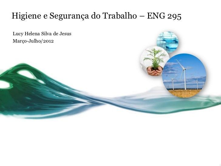 Higiene e Segurança do Trabalho – ENG 295Lucy Helena Silva de JesusMarço-Julho/2012