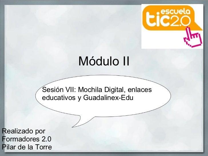 Módulo II Realizado por Formadores 2.0 Pilar de la Torre Sesión VII: Mochila Digital, enlaces educativos y Guadalinex-Edu