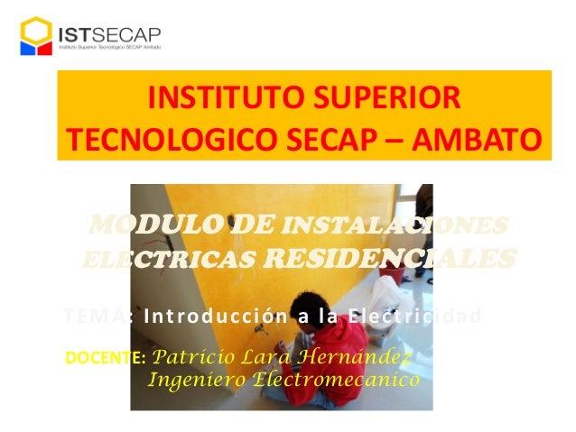 INSTITUTO SUPERIOR TECNOLOGICO SECAP – AMBATO MODULO DE INSTALACIONES ELECTRICAS RESIDENCIALES TEMA: Introducción a la Ele...