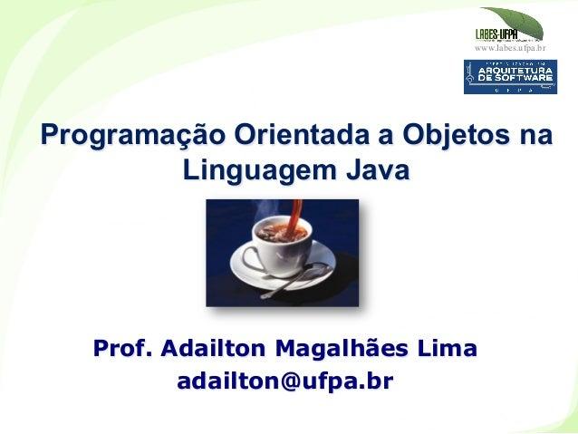 www.labes.ufpa.br Programação Orientada a Objetos na Linguagem Java Prof. Adailton Magalhães Lima adailton@ufpa.br