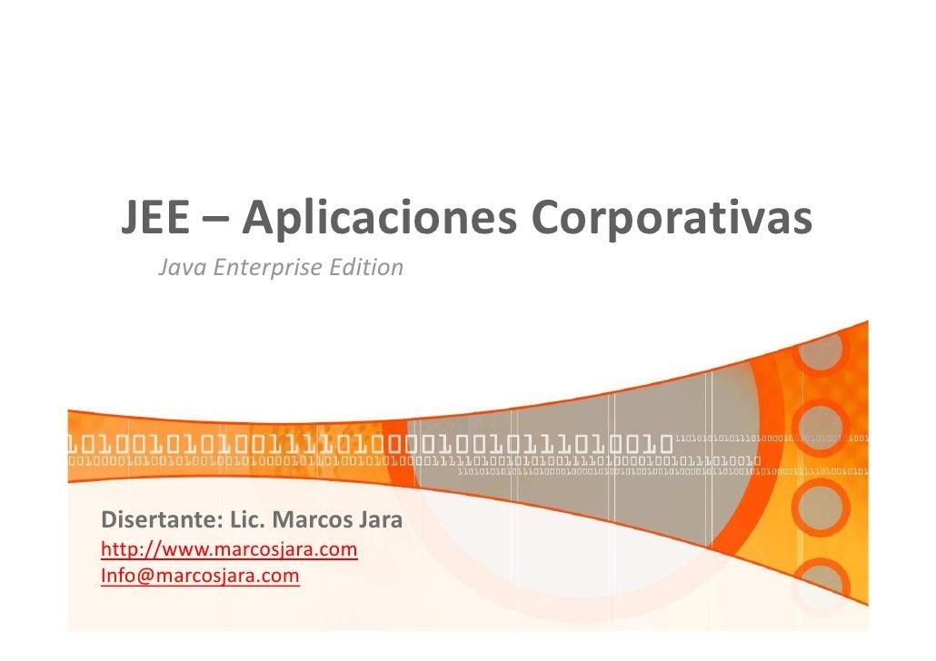 JEE – Aplicaciones Corporativas      Java Enterprise Edition     Disertante: Lic. Marcos Jara http://www.marcosjara.com In...