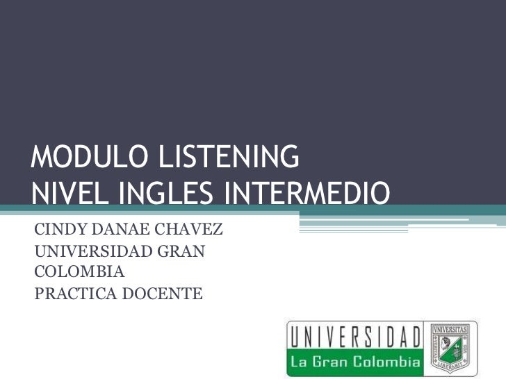 MODULO LISTENINGNIVEL INGLES INTERMEDIOCINDY DANAE CHAVEZUNIVERSIDAD GRANCOLOMBIAPRACTICA DOCENTE