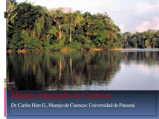 Manejo Integrado de Cuencas Dr. Carlos Him G., Manejode Cuencas: Universidadde Panamá