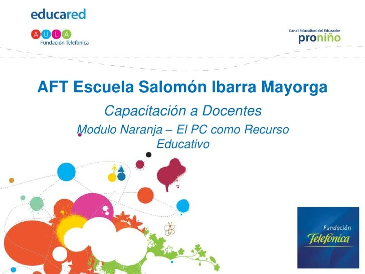 AFT Escuela Salomón Ibarra Mayorga<br />Capacitación a Docentes<br />Modulo Naranja – El PC como Recurso Educativo<br />