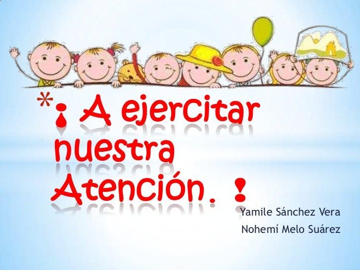 *¡A ejercitar nuestra Atención. !           Yamile Sánchez Vera           Nohemí Melo Suárez