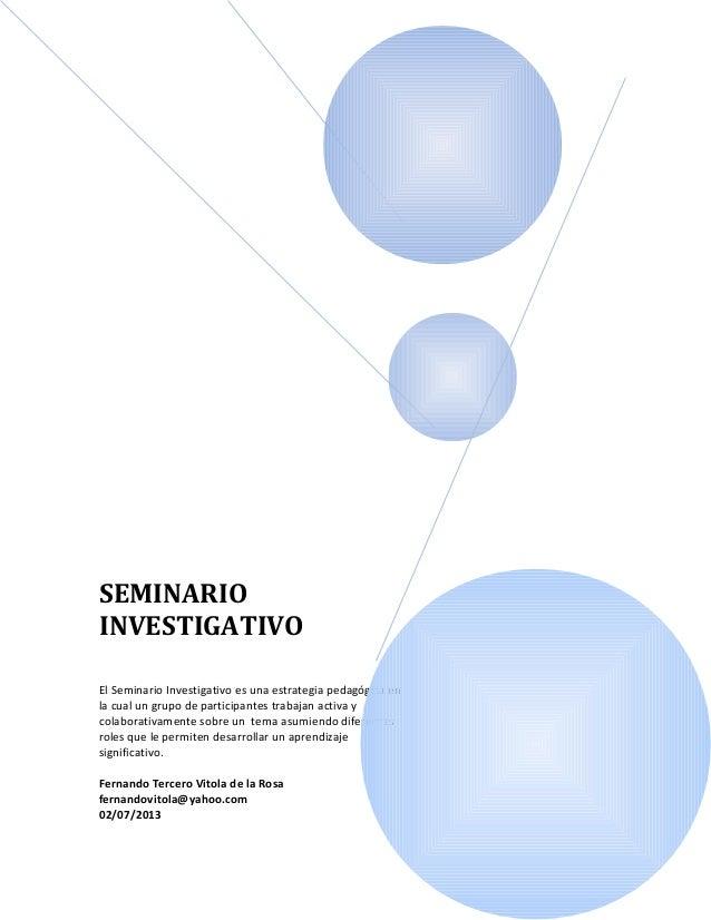 SEMINARIO INVESTIGATIVO El Seminario Investigativo es una estrategia pedagógica en la cual un grupo de participantes traba...