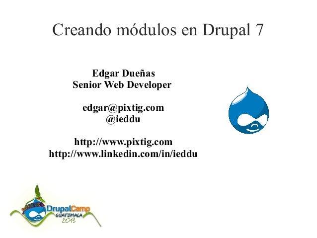 Creando módulos en Drupal 7 Edgar Dueñas Senior Web Developer edgar@pixtig.com @ieddu http://www.pixtig.com http://www.lin...
