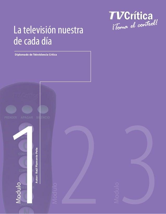 1Modulo2Modulo3ModuloLa televisión nuestrade cada díaAutor:RaúlPiamontePeñaDiplomado de Televidencia Crítica