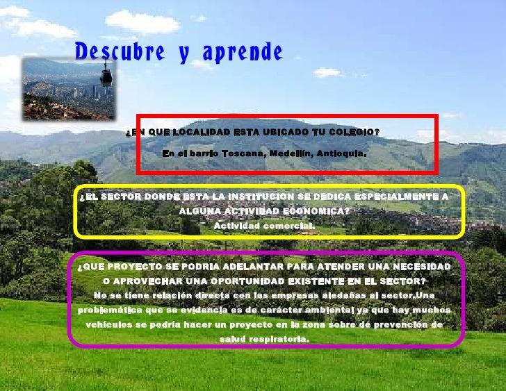 Descubre y aprende         ¿EN QUE LOCALIDAD ESTA UBICADO TU COLEGIO?                En el barrio Toscana, Medellín, Antio...
