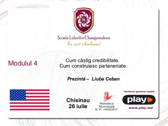 Modulul 4 Cum câ tig credibilitate.ș Cum construiesc parteneriate. Prezintă – Liuba Ceban Chisinau 26 iulie