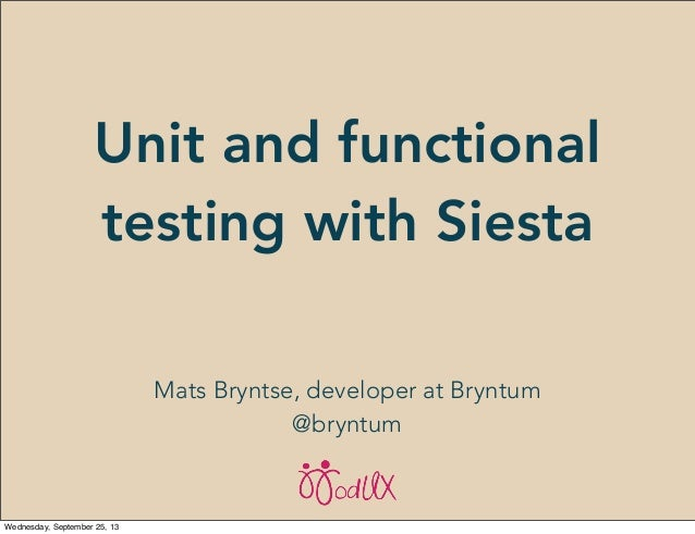Unit and functional testing with Siesta Mats Bryntse, developer at Bryntum @bryntum Wednesday, September 25, 13