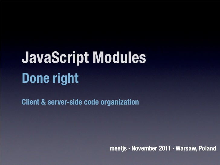 JavaScript ModulesDone rightClient & server-side code organization                            meetjs · November 2011 · War...