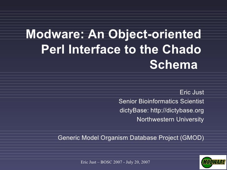 Modware: An Object-oriented Perl Interface to the Chado Schema   Eric Just Senior Bioinformatics Scientist dictyBase: http...