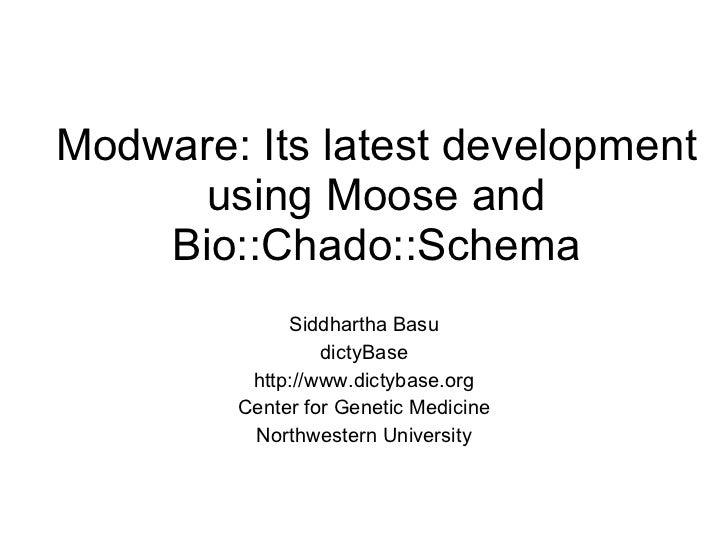 Modware: Its latest development using Moose and Bio::Chado::Schema Siddhartha Basu dictyBase http://www.dictybase.org Cent...