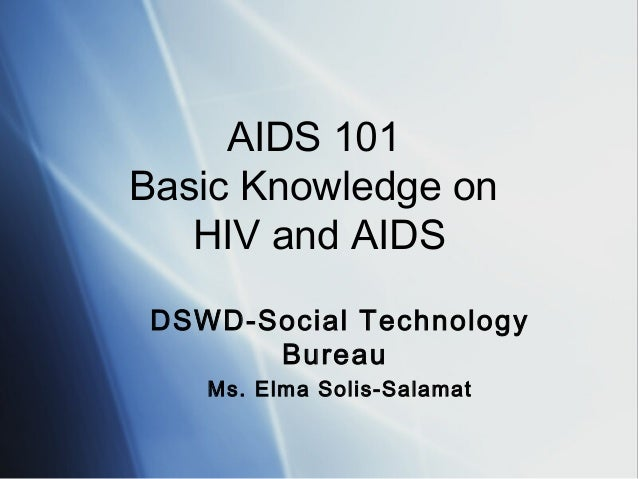 AIDS 101 Basic Knowledge on HIV and AIDS DSWD-Social Technology Bureau Ms. Elma Solis-Salamat