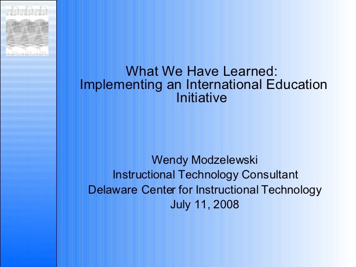 What We Have Learned:  Implementing an International Education Initiative Wendy Modzelewski Instructional Technology Consu...