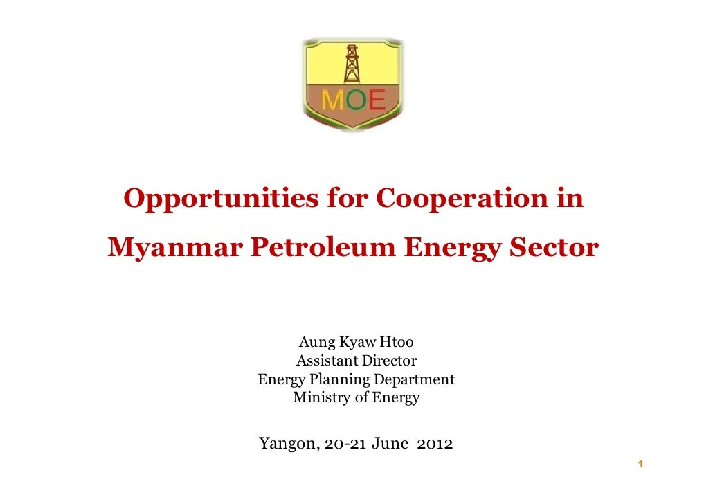 Opportunities for Cooperation inMyanmar Petroleum Energy Sector               Aung Kyaw Htoo               Assistant Direc...