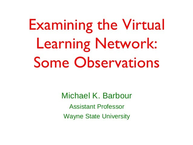 Examining the Virtual Learning Network: Some Observations     Michael K. Barbour      Assistant Professor     Wayne State ...