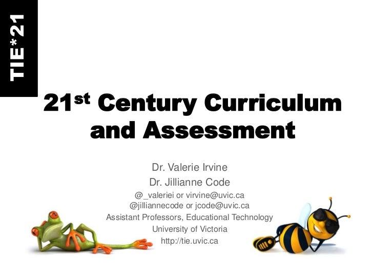 TIE*21         21st Century Curriculum             and Assessment                        Dr. Valerie Irvine               ...